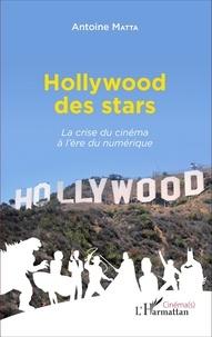 Antoine Matta - Hollywood des stars - La crise du cinéma à l'ère du numérique.