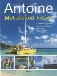 Antoine - Mettre les voiles - Le manuel pour pour choisir son bateau, naviguer, vivre à bord.