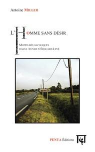 Antoine Miller - L'homme sans désir - Motifs mélancoliques dans l'oeuvre d'Edouard Levé.