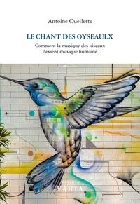 Antoine Ouellette - Le chant des oyseaulx - Comment la musique des oiseaux devient musique humaine.