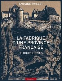 Antoine Paillet - La fabrique d'une province française - Le Bourbonnais.