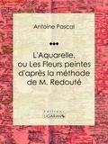Antoine Pascal et  Ligaran - L'Aquarelle, ou Les Fleurs peintes d'après la méthode de M. Redouté - Traité entièrement inédit, contenant des notions de botanique à l'usage des personnes qui peignent les fleurs.