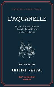 Antoine Pascal - L'Aquarelle, ou Les Fleurs peintes d'après la méthode de M. Redouté - Traité entièrement inédit, contenant des notions de botanique à l'usage des personnes qui peignent les fleurs.