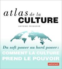 Antoine Pecqueur - Atlas de la culture - Du soft power au hard power : comment la culture prend le pouvoir.