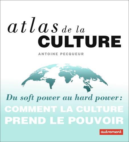 Atlas de la culture. Du soft power au hard power : comment la culture prend le pouvoir