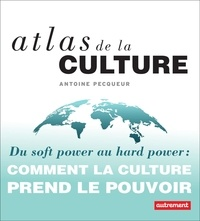 Antoine Pecqueur - Atlas de la culture - Du soft power au hard power : comment la culture prend le pouvoir.