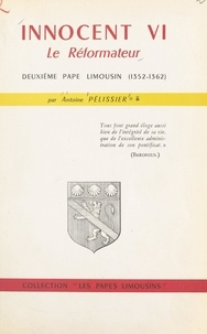 Antoine Pélissier et Joseph Urtasun - Innocent VI, le réformateur - Deuxième Pape limousin (1352-1362).