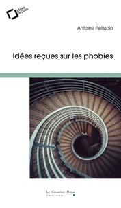 Antoine Pelissolo - Les phobies : faut-il en avoir peur ? - Idées reçues sur ces angoisses qui paralysent.