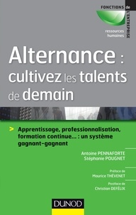 Antoine Pennaforte et Stéphanie Pougnet - Alternance : cultivez les talents de demain - Apprentissage, professionnalisation, formation continue... : un système gagnant-gagnant.
