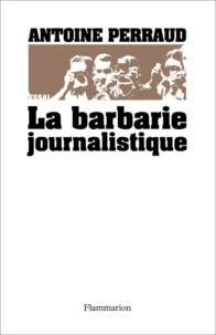 Antoine Perraud - La barbarie journalistique - Toulouse, Outreau, RER D : l'art et la manière de faire un malheur.