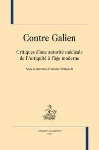 Antoine Pietrobelli - Contre Galien - Critiques d'une autorité médicale de l'Antiquité à l'âge moderne.