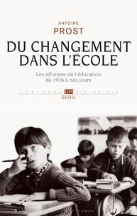 Antoine Prost - Du changement dans l'école - Les réformes de l'éducation de 1936 à nos jours.