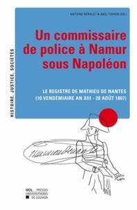 Antoine Renglet et Axel Tixhon - Un commissaire de police a Namur sous Napoleon. - Le registre de Mathieu de Nantes (10 vendémiaire an XIII - 28 août 1807).