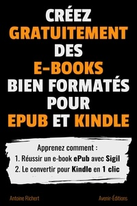 Antoine Richert - Créez gratuitement des e-books bien formatés pour ePub et Kindle - Apprenez comment : 1. Réussir un e-book ePub avec Sigil 2. Le convertir pour Kindle en 1 clic.