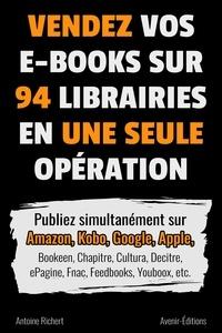 Antoine Richert - Vendez vos e-books sur 94 e-librairies en une seule opération - Publiez simultanément sur Amazon, Kobo, Google, Apple, Bookeen, Chapitre, Cultura, Decitre, ePagine, Fnac, Feedbooks, Youboox, etc..