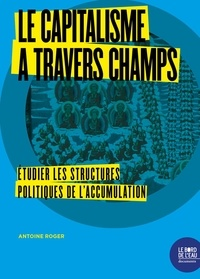 Antoine Roger - Le capitalisme à travers champs - Etudier les structures politiques de l'accumulation.
