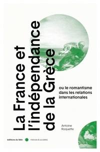 Antoine Roquette - La France et l'indépendance de la Grèce - Ou le romantisme dans les relations internationales.