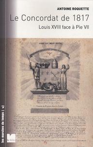 Le Concordat de 1817- Louis XVIII face à Pie VII - Antoine Roquette  