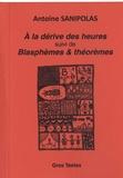 Antoine Sanipolas - A la dérive des heures suivi de Blasphèmes & théorèmes.