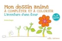 Antoine Saugier - Mon dessin animé à compléter et à colorier - L'aventure d'une fleur.