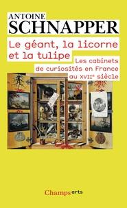 Antoine Schnapper - Histoire et histoire naturelle - Tome 1, Le géant, la licorne et la tulipe. Les cabinets de curiosités en France au XVIIe siècle.