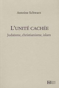 Antoine Schwarz - L'unité cachée - Judaïsme, christianisme, islam.