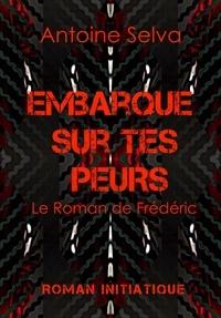Antoine Selva - Embarque sur tes peurs - Le roman de Frédéric.