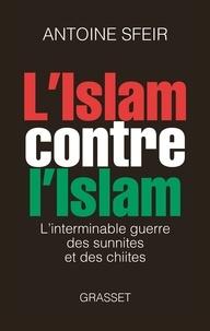 Antoine Sfeir - L'islam contre l'islam - L'interminable guerre des sunnites et des chiites.
