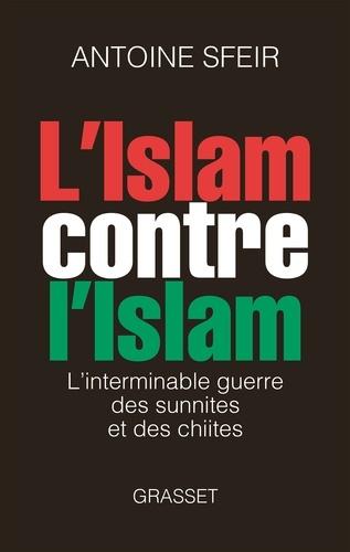 L'islam contre l'islam. L'interminable guerre des sunnites et des chiites
