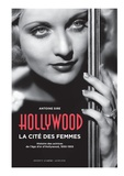 Antoine Sire - Hollywood, la cité des femmes - Histoires des actrices de l'âge d'or d'Hollywood, 1930-1955.