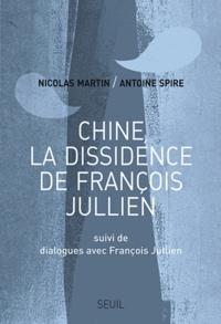 Antoine Spire et Nicolas Martin - Chine, la dissidence de François Jullien - Suivi de Dialogues avec François Jullien.
