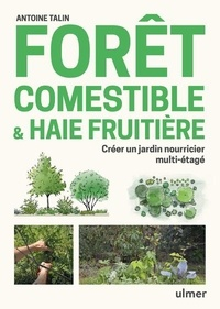 Antoine Talin - Forêt comestible & haie fruitière - Créer un jardin nourricier multi-étagé.