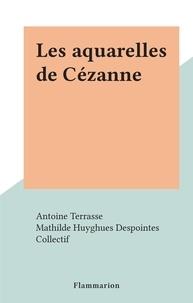 Antoine Terrasse et  Collectif - Les aquarelles de Cézanne.