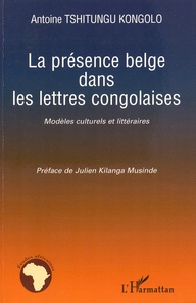 Antoine Tshitungu Kongolo - La présence belge dans les lettres congolaises - Modèles culturels et littéraires.