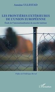 Antoine Ullestad - Les frontières extérieures de l'Union européenne - Etude de l'internationalisation du marché intérieur.
