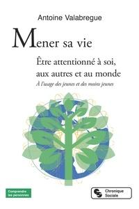 Antoine Valabregue - Mener sa vie - Etre attentionné à soi, aux autres et au monde. A l'usage des jeunes et des moins jeunes.