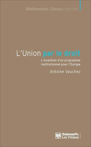 Antoine Vauchez - L'Union par le droit - L'invention d'un programme institutionnel pour l'Europe.