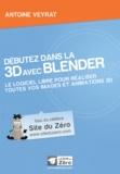 Antoine Veyrat - Débutez dans la 3D avec Blender - Le logiciel libre pour réaliser toutes vos images et animations 3D.