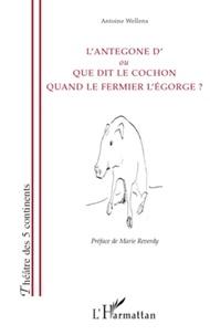 Antoine Wellens - L'Antegone d'ou Que dit le cochon quand le fermier l'égorge ?.