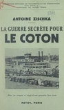 Antoine Zischka - La guerre secrète pour le coton.