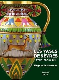 Antoinette Faÿ-Hallé - Les vases de Sèvres (XVIIIe-XXIe siècles) - Eloge de la virtuosité.