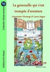 Antoinette Hontang et Laura Jaeger - La grenouille qui s'est trompée d'aventure.
