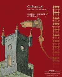 Antoinette Hubert - Châteaux, vous avez dit châteaux ? - Maisons de seigneurs au Moyen Age.