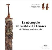 Antoinette Hubert et Patrick Périn - La nécropole de Saint-Rieul à Louvres - De Clovis au musée Archéa.