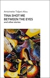 Antoinette Tidjani-Alou - Tina shot me between the eyes and other stories.