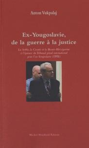 Anton Vukpalaj - Ex-Yougoslavie, de la guerre à la justice - La Serbie, la Croatie et la Bosnie-Herzégovine à l'épreuve du Tribunal pénal international pour l'ex-Yougoslavie (TPIY).