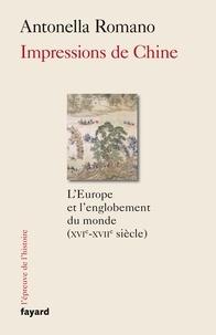 Antonella Romano - Impressions de Chine - L'Europe et l'englobement du monde (XVIe-XVIIe siècle).