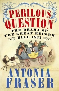 Antonia Fraser - Perilous Question - The Drama of the Great Reform Bill 1832.