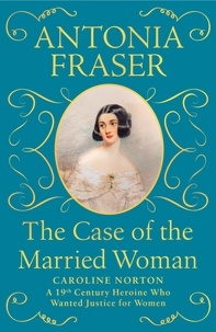 Antonia Fraser - The Case of the Married Woman - Caroline Norton: A 19th Century Heroine Who Wanted Justice for Women.