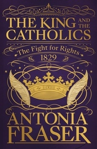 Antonia Fraser - The King and the Catholics - The Fight for Rights 1829.